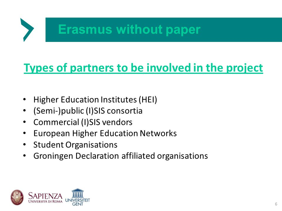 Erasmus without paper Types of partners to be involved in the project 6 Higher Education Institutes (HEI) (Semi-)public (I)SIS consortia Commercial (I)SIS vendors European Higher Education Networks Student Organisations Groningen Declaration affiliated organisations