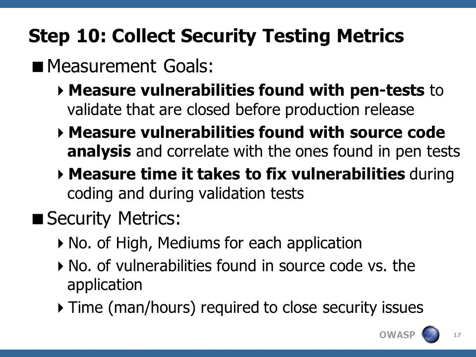 OWASP Step 10: Collect Security Testing Metrics  Measurement Goals:  Measure vulnerabilities found with pen-tests to validate that are closed before production release  Measure vulnerabilities found with source code analysis and correlate with the ones found in pen tests  Measure time it takes to fix vulnerabilities during coding and during validation tests  Security Metrics:  No.