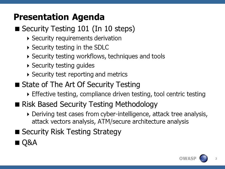 OWASP Presentation Agenda  Security Testing 101 (In 10 steps)  Security requirements derivation  Security testing in the SDLC  Security testing workflows, techniques and tools  Security testing guides  Security test reporting and metrics  State of The Art Of Security Testing  Effective testing, compliance driven testing, tool centric testing  Risk Based Security Testing Methodology  Deriving test cases from cyber-intelligence, attack tree analysis, attack vectors analysis, ATM/secure architecture analysis  Security Risk Testing Strategy  Q&A 2