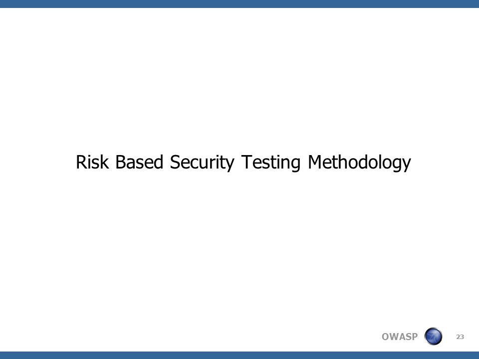 OWASP Risk Based Security Testing Methodology 23