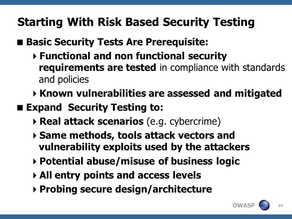 OWASP Starting With Risk Based Security Testing 24  Basic Security Tests Are Prerequisite:  Functional and non functional security requirements are tested in compliance with standards and policies  Known vulnerabilities are assessed and mitigated  Expand Security Testing to:  Real attack scenarios (e.g.