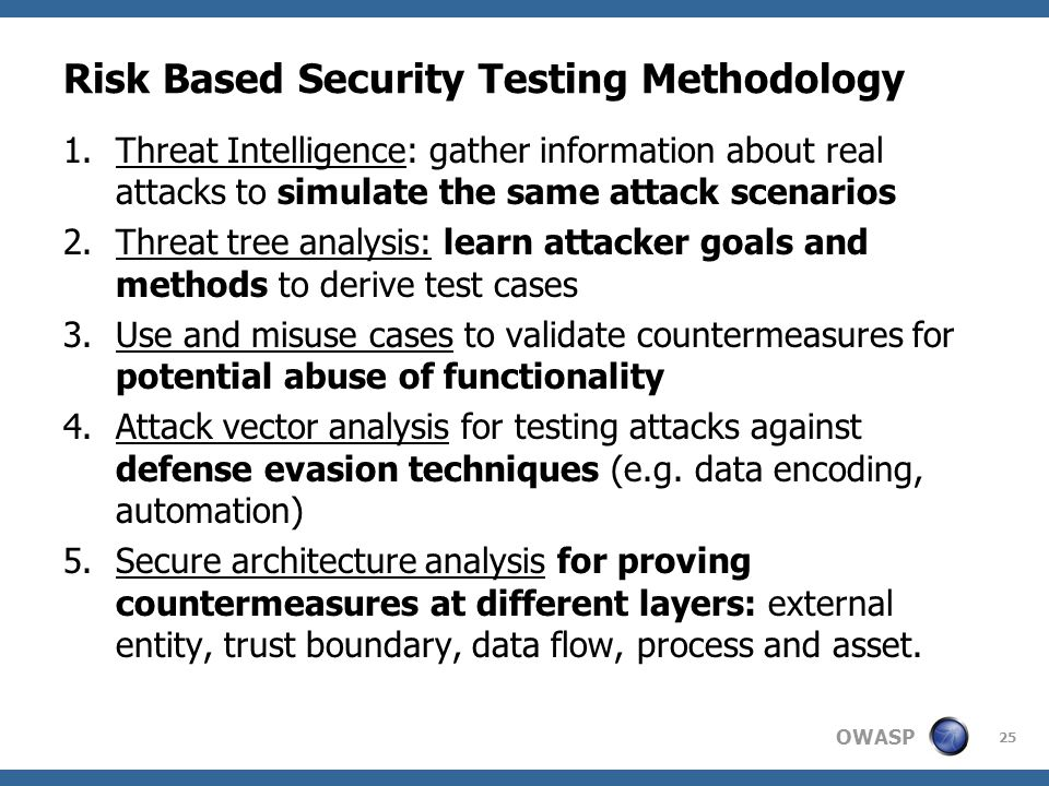 OWASP Risk Based Security Testing Methodology 1.Threat Intelligence: gather information about real attacks to simulate the same attack scenarios 2.Threat tree analysis: learn attacker goals and methods to derive test cases 3.Use and misuse cases to validate countermeasures for potential abuse of functionality 4.Attack vector analysis for testing attacks against defense evasion techniques (e.g.