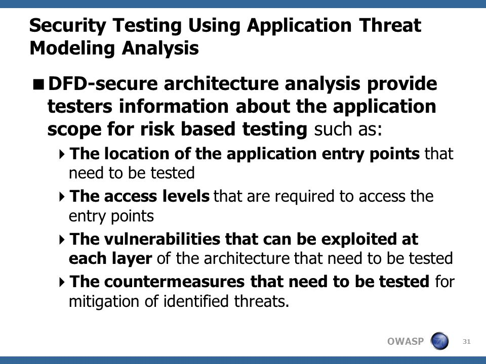 OWASP Security Testing Using Application Threat Modeling Analysis  DFD-secure architecture analysis provide testers information about the application scope for risk based testing such as:  The location of the application entry points that need to be tested  The access levels that are required to access the entry points  The vulnerabilities that can be exploited at each layer of the architecture that need to be tested  The countermeasures that need to be tested for mitigation of identified threats.