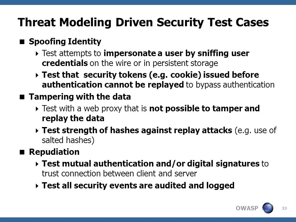 OWASP Threat Modeling Driven Security Test Cases  Spoofing Identity  Test attempts to impersonate a user by sniffing user credentials on the wire or in persistent storage  Test that security tokens (e.g.