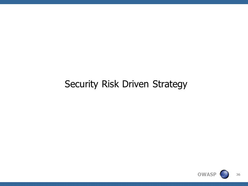 OWASP Security Risk Driven Strategy 36