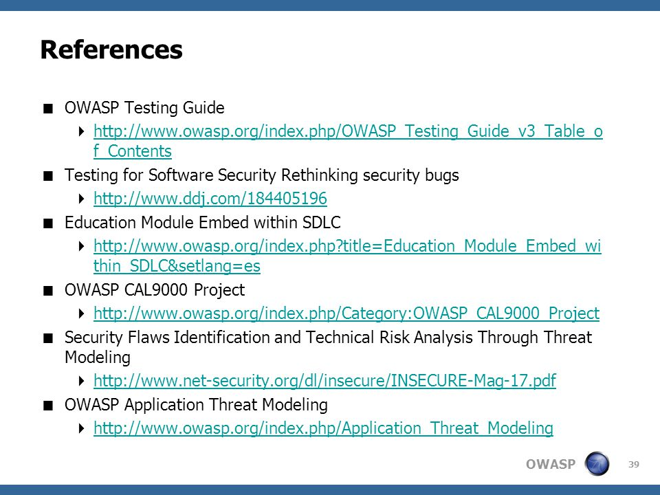 OWASP References  OWASP Testing Guide  http://www.owasp.org/index.php/OWASP_Testing_Guide_v3_Table_o f_Contents http://www.owasp.org/index.php/OWASP_Testing_Guide_v3_Table_o f_Contents  Testing for Software Security Rethinking security bugs  http://www.ddj.com/184405196 http://www.ddj.com/184405196  Education Module Embed within SDLC  http://www.owasp.org/index.php title=Education_Module_Embed_wi thin_SDLC&setlang=es http://www.owasp.org/index.php title=Education_Module_Embed_wi thin_SDLC&setlang=es  OWASP CAL9000 Project  http://www.owasp.org/index.php/Category:OWASP_CAL9000_Project http://www.owasp.org/index.php/Category:OWASP_CAL9000_Project  Security Flaws Identification and Technical Risk Analysis Through Threat Modeling  http://www.net-security.org/dl/insecure/INSECURE-Mag-17.pdf http://www.net-security.org/dl/insecure/INSECURE-Mag-17.pdf  OWASP Application Threat Modeling  http://www.owasp.org/index.php/Application_Threat_Modeling http://www.owasp.org/index.php/Application_Threat_Modeling 39