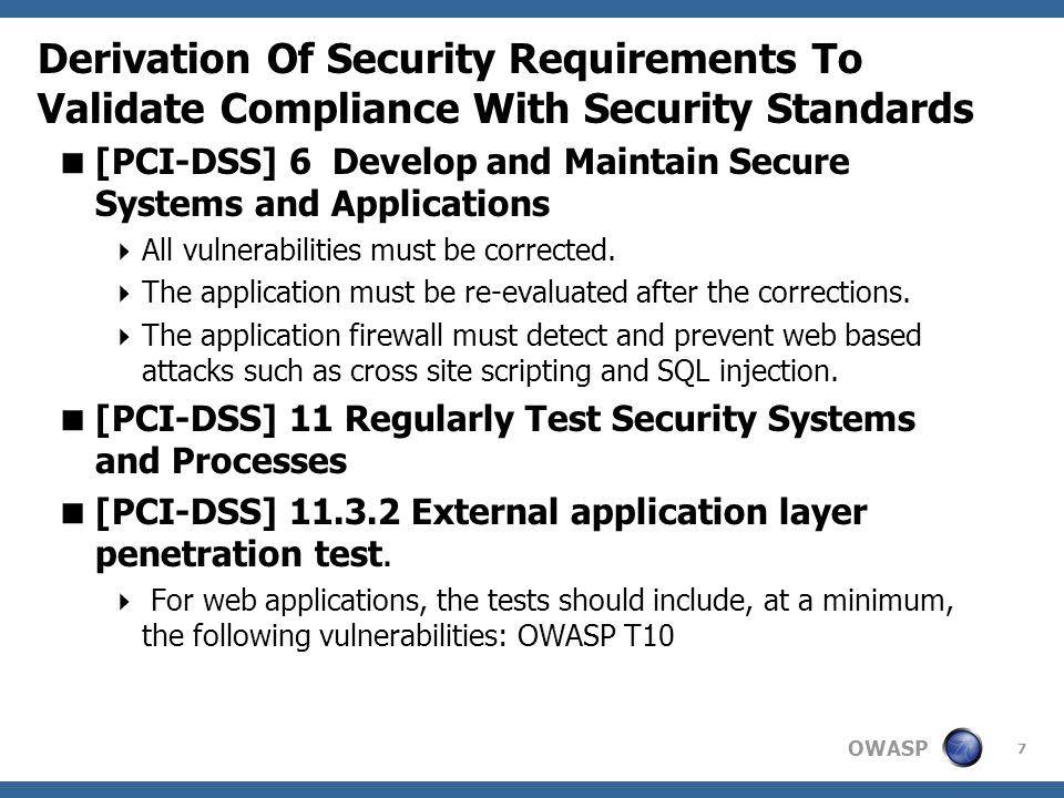 OWASP Derivation Of Security Requirements To Validate Compliance With Security Standards 7  [PCI-DSS] 6 Develop and Maintain Secure Systems and Applications  All vulnerabilities must be corrected.