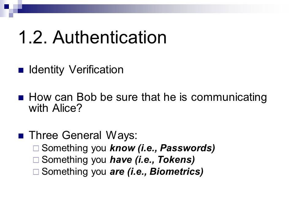 1.2. Authentication Identity Verification How can Bob be sure that he is communicating with Alice? Three General Ways:  Something you know (i.e., Pas