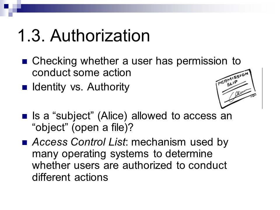 1.3. Authorization Checking whether a user has permission to conduct some action Identity vs.