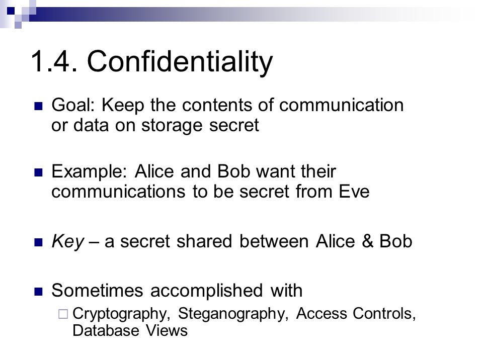 1.4. Confidentiality Goal: Keep the contents of communication or data on storage secret Example: Alice and Bob want their communications to be secret