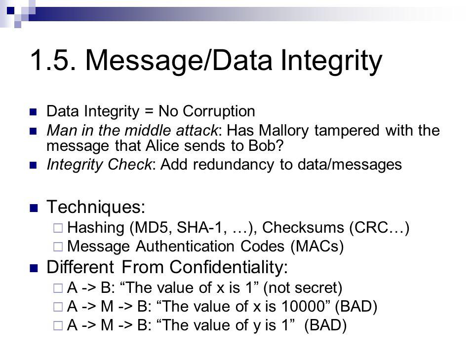 1.5. Message/Data Integrity Data Integrity = No Corruption Man in the middle attack: Has Mallory tampered with the message that Alice sends to Bob? In