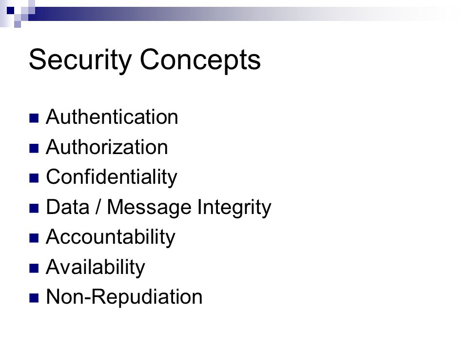 Security Concepts Authentication Authorization Confidentiality Data / Message Integrity Accountability Availability Non-Repudiation
