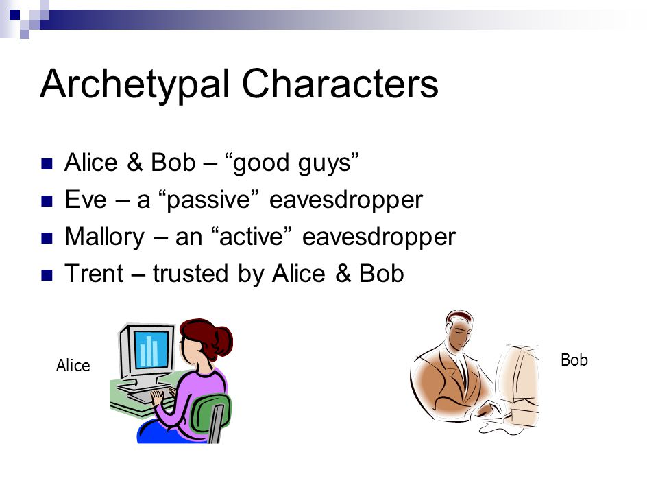 Archetypal Characters Alice & Bob – good guys Eve – a passive eavesdropper Mallory – an active eavesdropper Trent – trusted by Alice & Bob Alice Bob