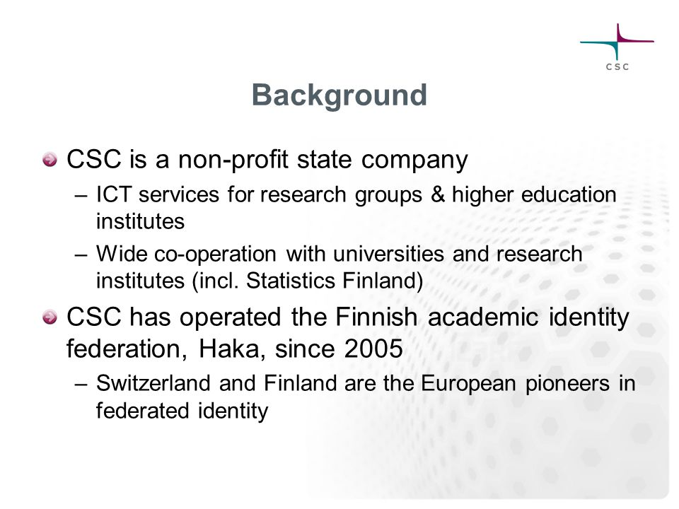Background CSC is a non-profit state company –ICT services for research groups & higher education institutes –Wide co-operation with universities and research institutes (incl.