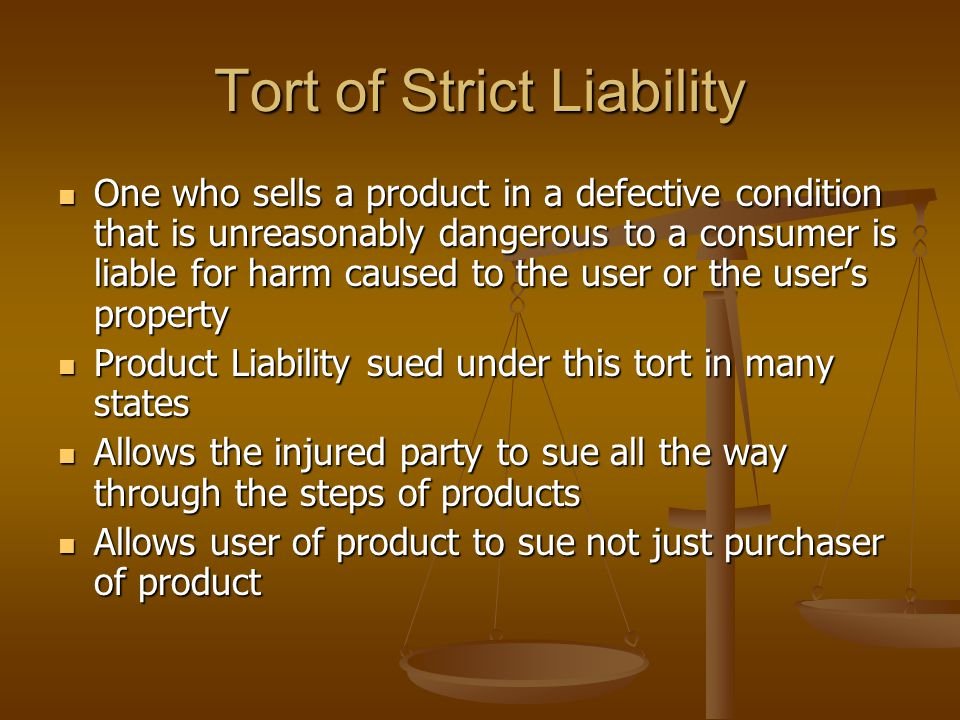 Tort of Strict Liability One who sells a product in a defective condition that is unreasonably dangerous to a consumer is liable for harm caused to the user or the user's property One who sells a product in a defective condition that is unreasonably dangerous to a consumer is liable for harm caused to the user or the user's property Product Liability sued under this tort in many states Product Liability sued under this tort in many states Allows the injured party to sue all the way through the steps of products Allows the injured party to sue all the way through the steps of products Allows user of product to sue not just purchaser of product Allows user of product to sue not just purchaser of product