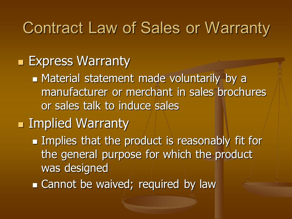 Contract Law of Sales or Warranty Express Warranty Express Warranty Material statement made voluntarily by a manufacturer or merchant in sales brochures or sales talk to induce sales Material statement made voluntarily by a manufacturer or merchant in sales brochures or sales talk to induce sales Implied Warranty Implied Warranty Implies that the product is reasonably fit for the general purpose for which the product was designed Implies that the product is reasonably fit for the general purpose for which the product was designed Cannot be waived; required by law Cannot be waived; required by law