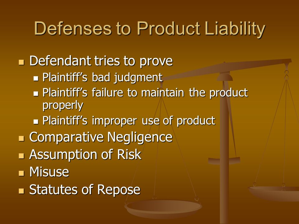 Defenses to Product Liability Defendant tries to prove Defendant tries to prove Plaintiff's bad judgment Plaintiff's bad judgment Plaintiff's failure to maintain the product properly Plaintiff's failure to maintain the product properly Plaintiff's improper use of product Plaintiff's improper use of product Comparative Negligence Comparative Negligence Assumption of Risk Assumption of Risk Misuse Misuse Statutes of Repose Statutes of Repose