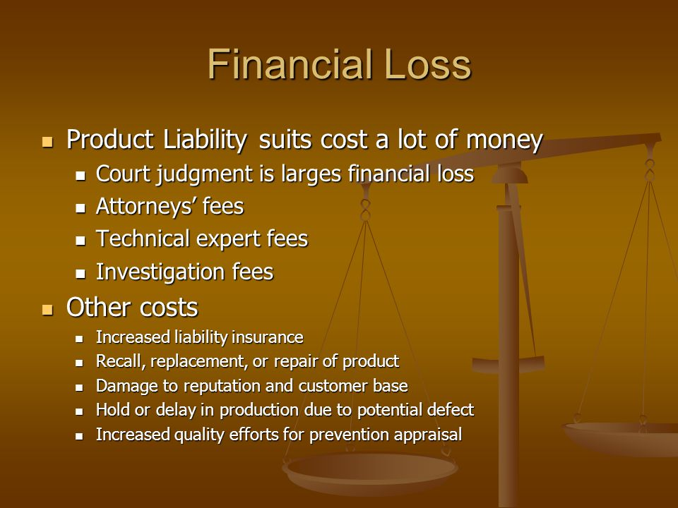 Financial Loss Product Liability suits cost a lot of money Product Liability suits cost a lot of money Court judgment is larges financial loss Court judgment is larges financial loss Attorneys' fees Attorneys' fees Technical expert fees Technical expert fees Investigation fees Investigation fees Other costs Other costs Increased liability insurance Increased liability insurance Recall, replacement, or repair of product Recall, replacement, or repair of product Damage to reputation and customer base Damage to reputation and customer base Hold or delay in production due to potential defect Hold or delay in production due to potential defect Increased quality efforts for prevention appraisal Increased quality efforts for prevention appraisal