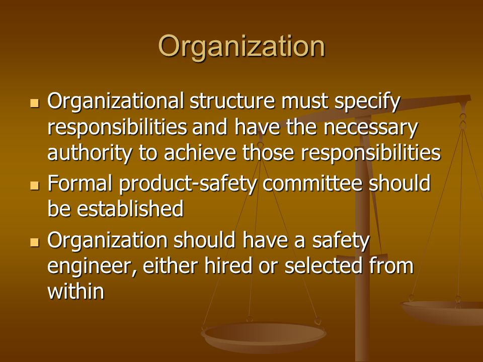 Organization Organizational structure must specify responsibilities and have the necessary authority to achieve those responsibilities Organizational structure must specify responsibilities and have the necessary authority to achieve those responsibilities Formal product-safety committee should be established Formal product-safety committee should be established Organization should have a safety engineer, either hired or selected from within Organization should have a safety engineer, either hired or selected from within