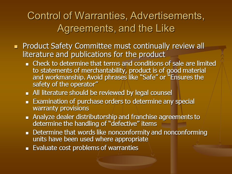 Control of Warranties, Advertisements, Agreements, and the Like Product Safety Committee must continually review all literature and publications for the product Product Safety Committee must continually review all literature and publications for the product Check to determine that terms and conditions of sale are limited to statements of merchantability, product is of good material and workmanship.