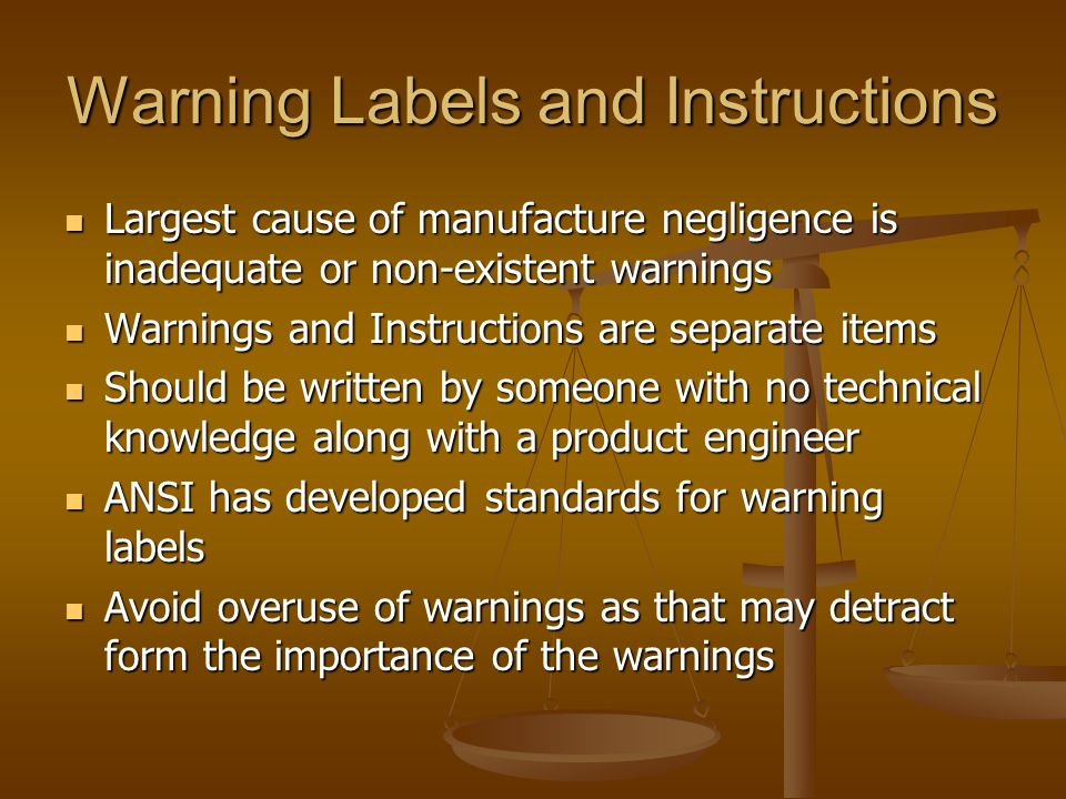Warning Labels and Instructions Largest cause of manufacture negligence is inadequate or non-existent warnings Largest cause of manufacture negligence is inadequate or non-existent warnings Warnings and Instructions are separate items Warnings and Instructions are separate items Should be written by someone with no technical knowledge along with a product engineer Should be written by someone with no technical knowledge along with a product engineer ANSI has developed standards for warning labels ANSI has developed standards for warning labels Avoid overuse of warnings as that may detract form the importance of the warnings Avoid overuse of warnings as that may detract form the importance of the warnings