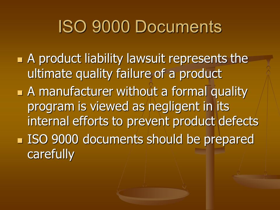 ISO 9000 Documents A product liability lawsuit represents the ultimate quality failure of a product A product liability lawsuit represents the ultimate quality failure of a product A manufacturer without a formal quality program is viewed as negligent in its internal efforts to prevent product defects A manufacturer without a formal quality program is viewed as negligent in its internal efforts to prevent product defects ISO 9000 documents should be prepared carefully ISO 9000 documents should be prepared carefully