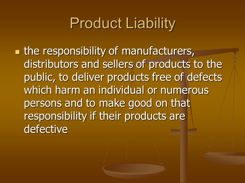Product Liability the responsibility of manufacturers, distributors and sellers of products to the public, to deliver products free of defects which harm an individual or numerous persons and to make good on that responsibility if their products are defective the responsibility of manufacturers, distributors and sellers of products to the public, to deliver products free of defects which harm an individual or numerous persons and to make good on that responsibility if their products are defective