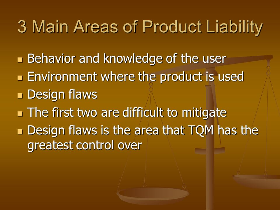 3 Main Areas of Product Liability Behavior and knowledge of the user Behavior and knowledge of the user Environment where the product is used Environm