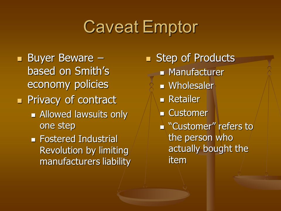 Caveat Emptor Buyer Beware – based on Smith's economy policies Buyer Beware – based on Smith's economy policies Privacy of contract Privacy of contract Allowed lawsuits only one step Allowed lawsuits only one step Fostered Industrial Revolution by limiting manufacturers liability Fostered Industrial Revolution by limiting manufacturers liability Step of Products Manufacturer Wholesaler Retailer Customer Customer refers to the person who actually bought the item