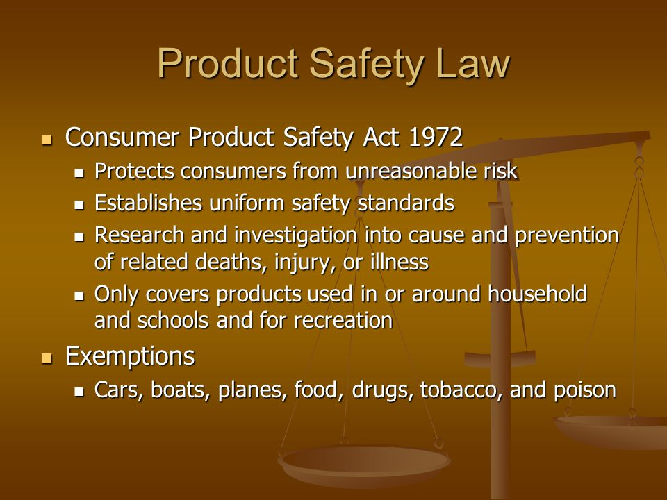 Product Safety Law Consumer Product Safety Act 1972 Consumer Product Safety Act 1972 Protects consumers from unreasonable risk Protects consumers from unreasonable risk Establishes uniform safety standards Establishes uniform safety standards Research and investigation into cause and prevention of related deaths, injury, or illness Research and investigation into cause and prevention of related deaths, injury, or illness Only covers products used in or around household and schools and for recreation Only covers products used in or around household and schools and for recreation Exemptions Exemptions Cars, boats, planes, food, drugs, tobacco, and poison Cars, boats, planes, food, drugs, tobacco, and poison