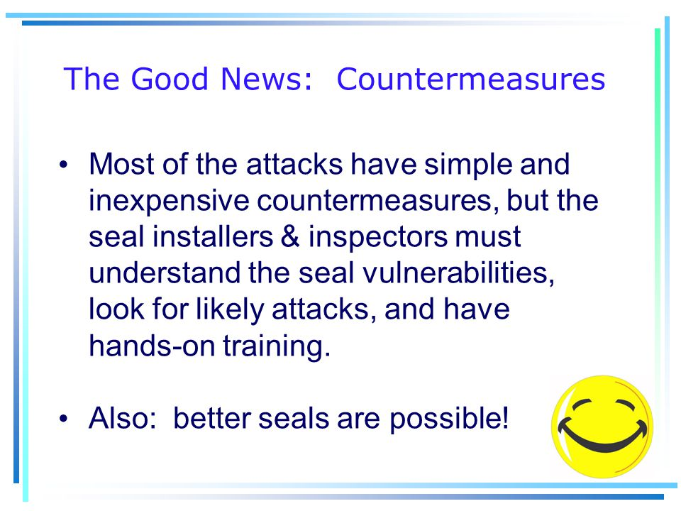 The Good News: Countermeasures Most of the attacks have simple and inexpensive countermeasures, but the seal installers & inspectors must understand the seal vulnerabilities, look for likely attacks, and have hands-on training.