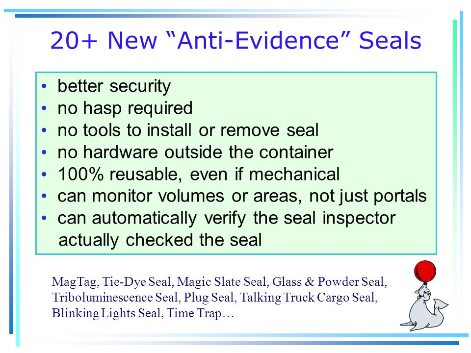 20+ New Anti-Evidence Seals better security no hasp required no tools to install or remove seal no hardware outside the container 100% reusable, even if mechanical can monitor volumes or areas, not just portals can automatically verify the seal inspector actually checked the seal MagTag, Tie-Dye Seal, Magic Slate Seal, Glass & Powder Seal, Triboluminescence Seal, Plug Seal, Talking Truck Cargo Seal, Blinking Lights Seal, Time Trap…