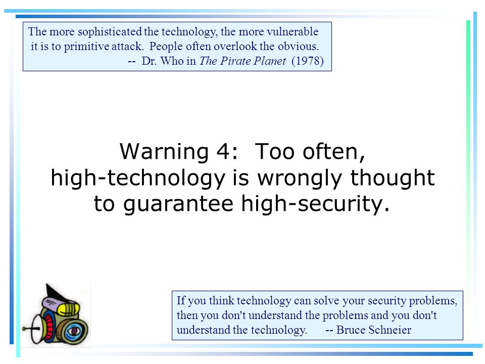 Warning 4: Too often, high-technology is wrongly thought to guarantee high-security.