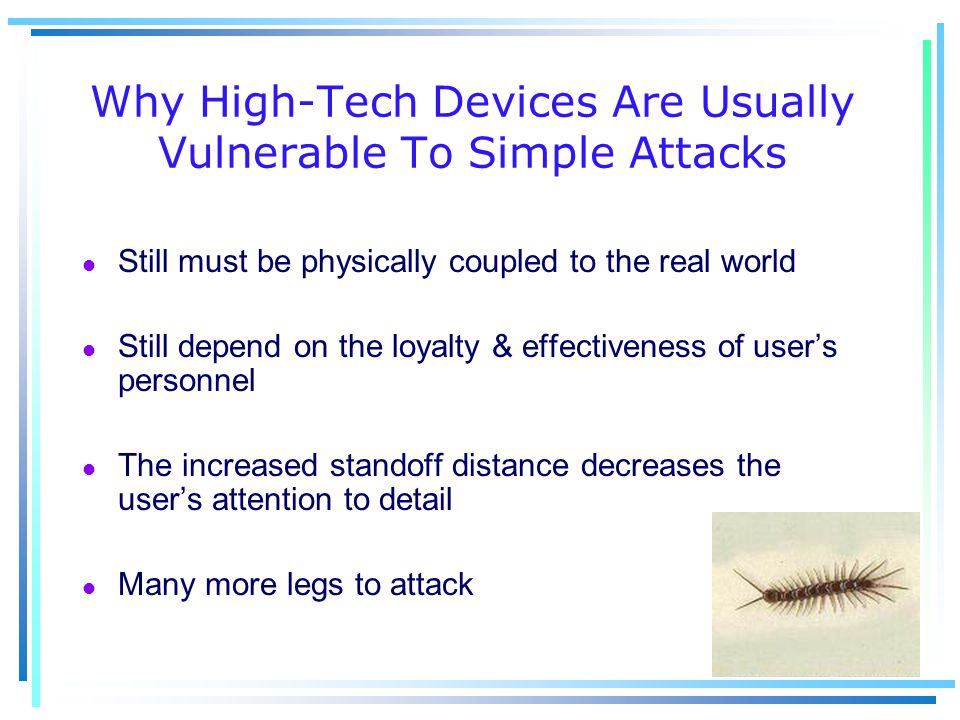 Why High-Tech Devices Are Usually Vulnerable To Simple Attacks l Still must be physically coupled to the real world l Still depend on the loyalty & effectiveness of user's personnel l The increased standoff distance decreases the user's attention to detail l Many more legs to attack