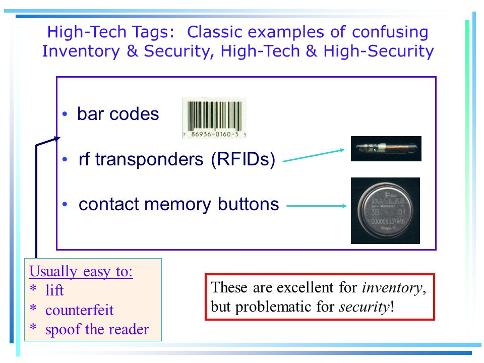 bar codes rf transponders (RFIDs) contact memory buttons High-Tech Tags: Classic examples of confusing Inventory & Security, High-Tech & High-Security Usually easy to: * lift * counterfeit * spoof the reader These are excellent for inventory, but problematic for security!