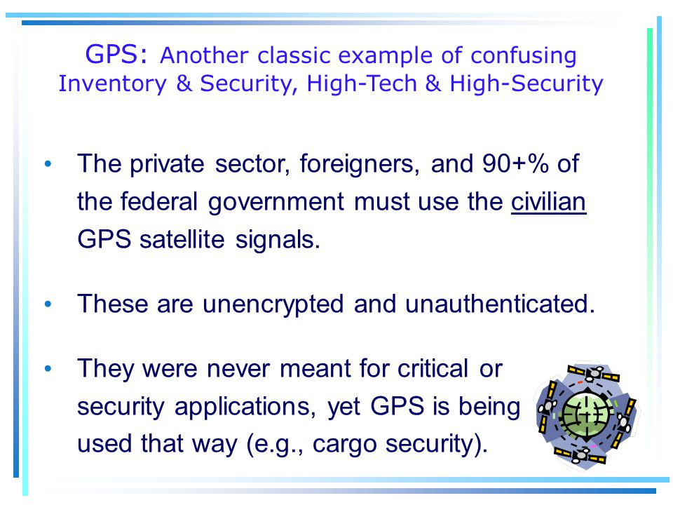 GPS: Another classic example of confusing Inventory & Security, High-Tech & High-Security The private sector, foreigners, and 90+% of the federal government must use the civilian GPS satellite signals.