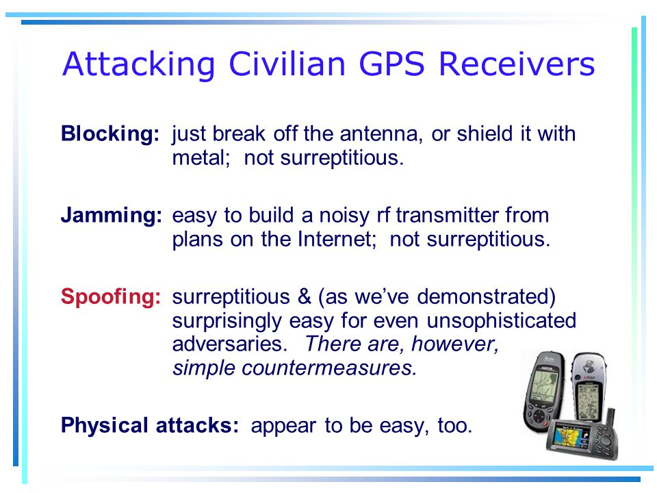 Attacking Civilian GPS Receivers Blocking: just break off the antenna, or shield it with metal; not surreptitious.