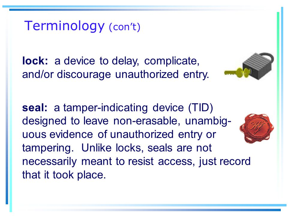 Terminology (con't) lock: a device to delay, complicate, and/or discourage unauthorized entry.