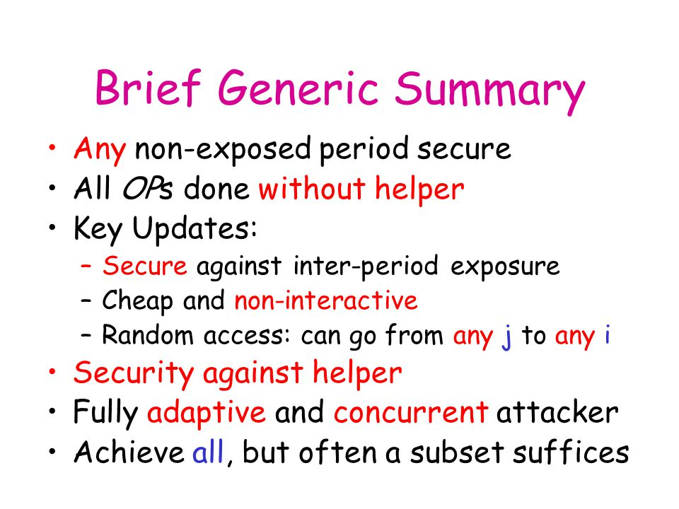 Brief Generic Summary Any non-exposed period secure All OPs done without helper Key Updates: –Secure against inter-period exposure –Cheap and non-interactive –Random access: can go from any j to any i Security against helper Fully adaptive and concurrent attacker Achieve all, but often a subset suffices