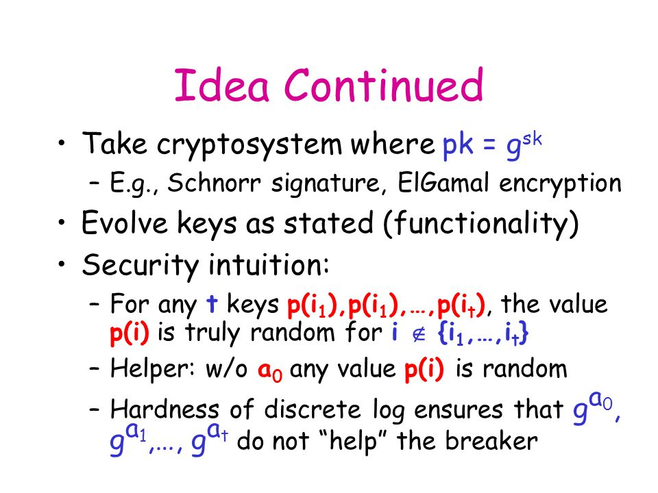 Idea Continued Take cryptosystem where pk = g sk –E.g., Schnorr signature, ElGamal encryption Evolve keys as stated (functionality) Security intuition: –For any t keys p(i 1 ),p(i 1 ),…,p(i t ), the value p(i) is truly random for i  {i 1,…,i t } –Helper: w/o a 0 any value p(i) is random –Hardness of discrete log ensures that g a 0, g a 1,…, g a t do not help the breaker