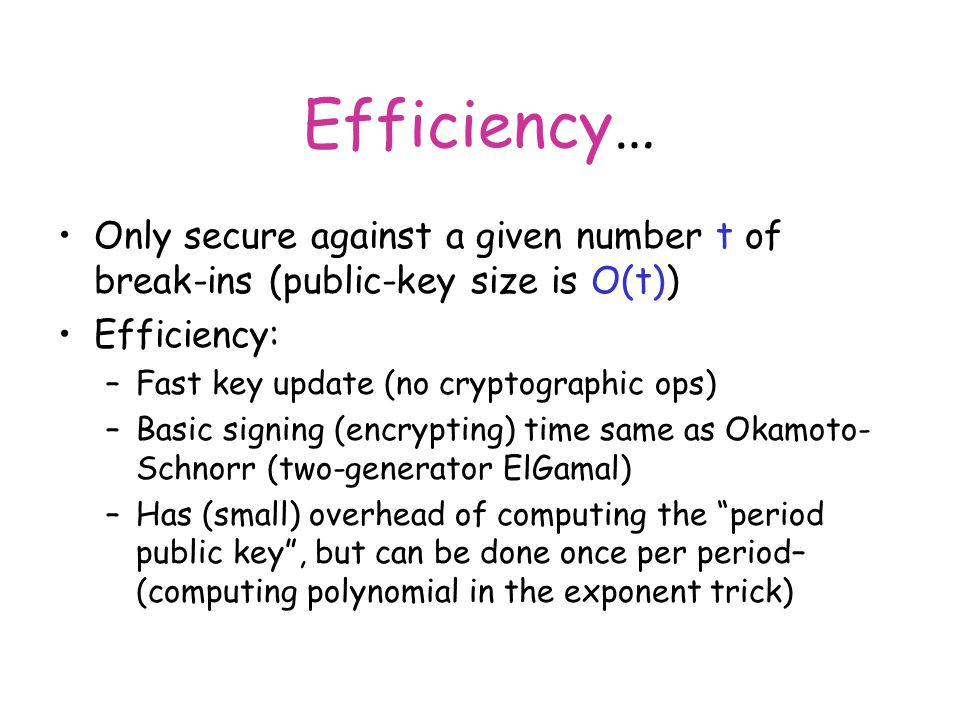 Efficiency… Only secure against a given number t of break-ins (public-key size is O(t)) Efficiency: –Fast key update (no cryptographic ops) –Basic signing (encrypting) time same as Okamoto- Schnorr (two-generator ElGamal) –Has (small) overhead of computing the period public key , but can be done once per period– (computing polynomial in the exponent trick)