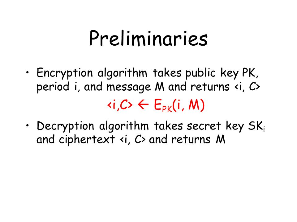 Preliminaries Encryption algorithm takes public key PK, period i, and message M and returns  E PK (i, M) Decryption algorithm takes secret key SK i and ciphertext and returns M