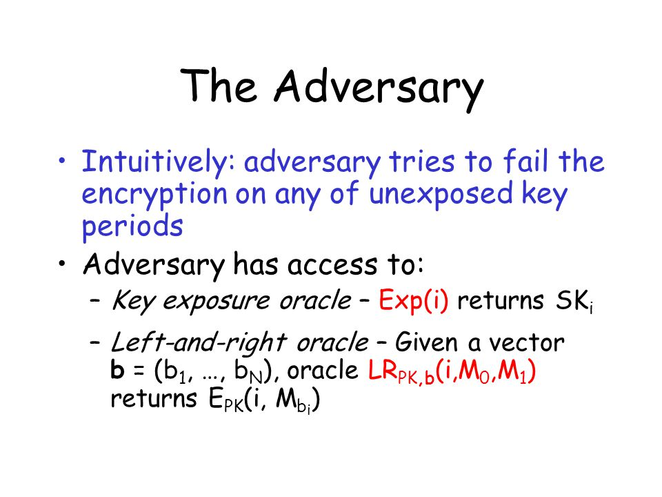 The Adversary Intuitively: adversary tries to fail the encryption on any of unexposed key periods Adversary has access to: –Key exposure oracle – Exp(i) returns SK i –Left-and-right oracle – Given a vector b = (b 1, …, b N ), oracle LR PK,b (i,M 0,M 1 ) returns E PK (i, M b i )