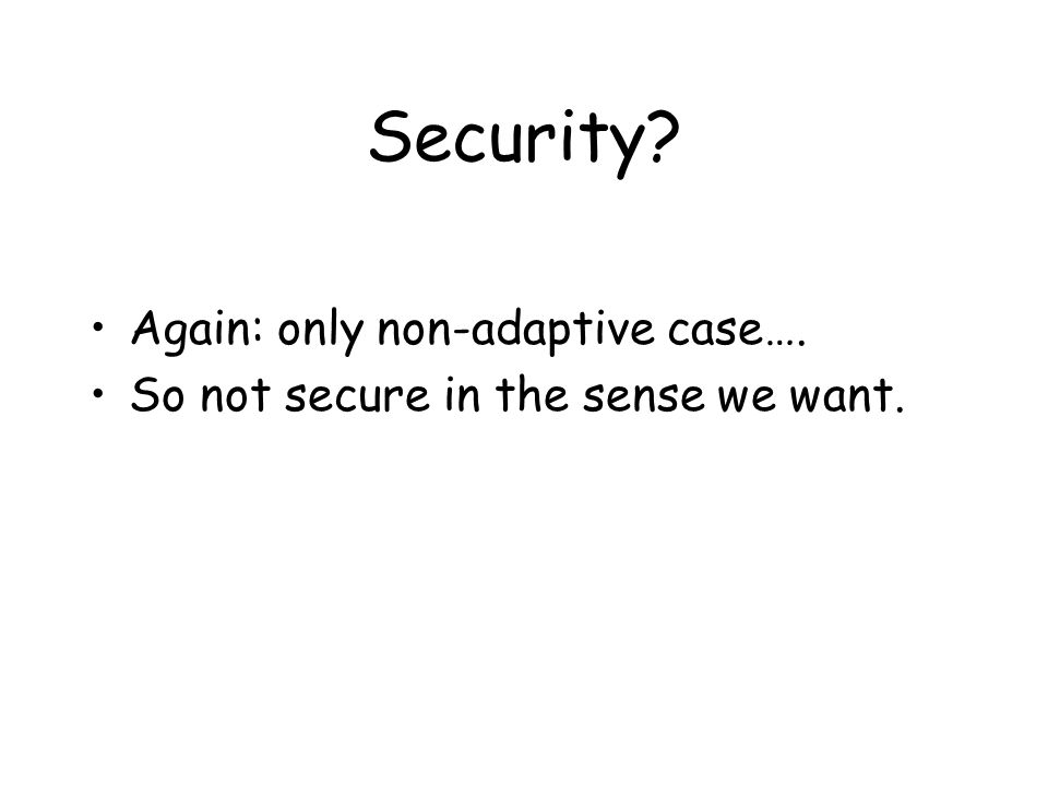 Security Again: only non-adaptive case…. So not secure in the sense we want.