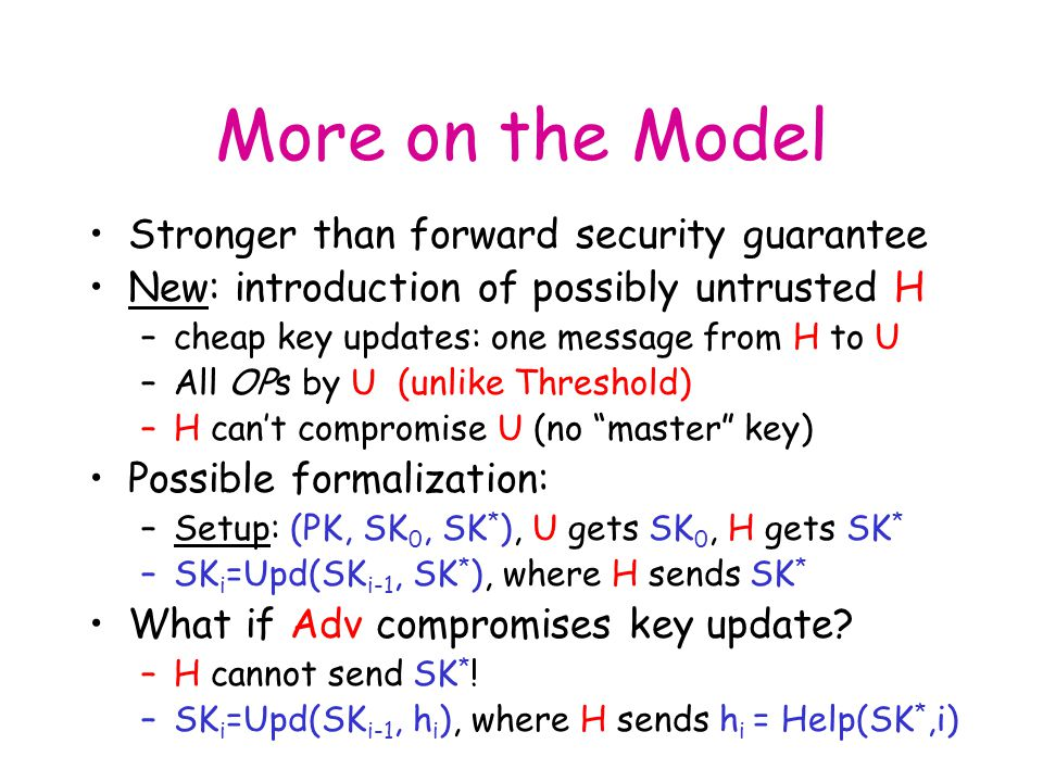 More on the Model Stronger than forward security guarantee New: introduction of possibly untrusted H –cheap key updates: one message from H to U –All OPs by U (unlike Threshold) –H can't compromise U (no master key) Possible formalization: –Setup: (PK, SK 0, SK * ), U gets SK 0, H gets SK * –SK i =Upd(SK i-1, SK * ), where H sends SK * What if Adv compromises key update.