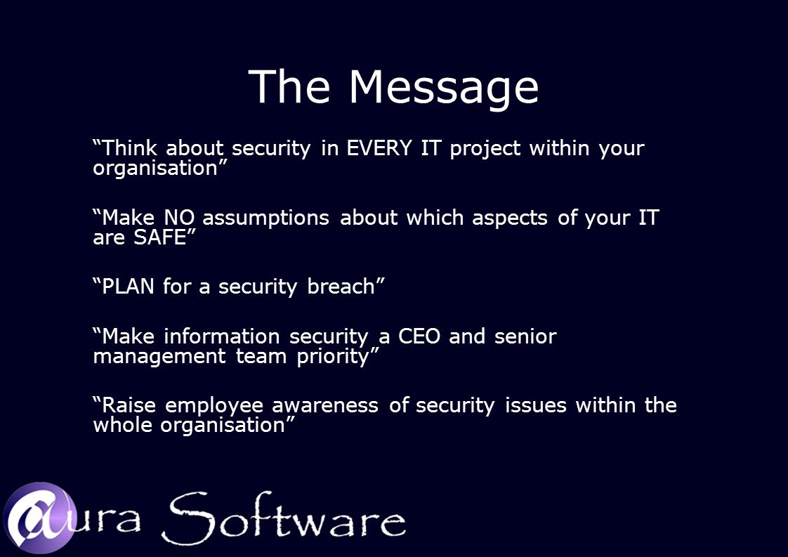 The Message Think about security in EVERY IT project within your organisation Make NO assumptions about which aspects of your IT are SAFE PLAN for a security breach Make information security a CEO and senior management team priority Raise employee awareness of security issues within the whole organisation