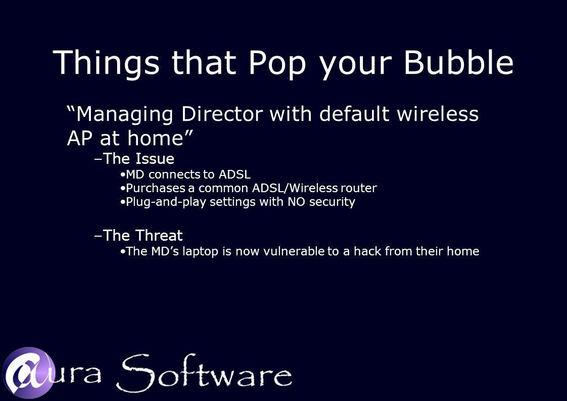 Things that Pop your Bubble Managing Director with default wireless AP at home –The Issue MD connects to ADSL Purchases a common ADSL/Wireless router Plug-and-play settings with NO security –The Threat The MD's laptop is now vulnerable to a hack from their home
