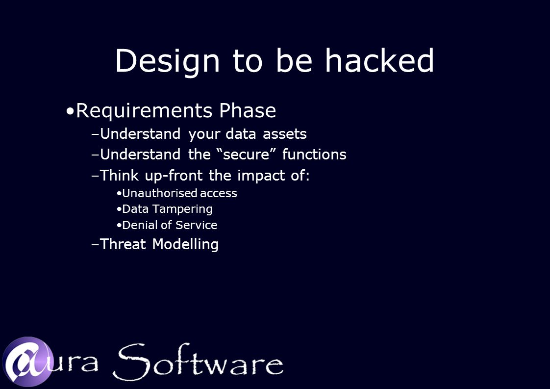 "Design to be hacked Requirements Phase –Understand your data assets –Understand the ""secure"" functions –Think up-front the impact of: Unauthorised acc"
