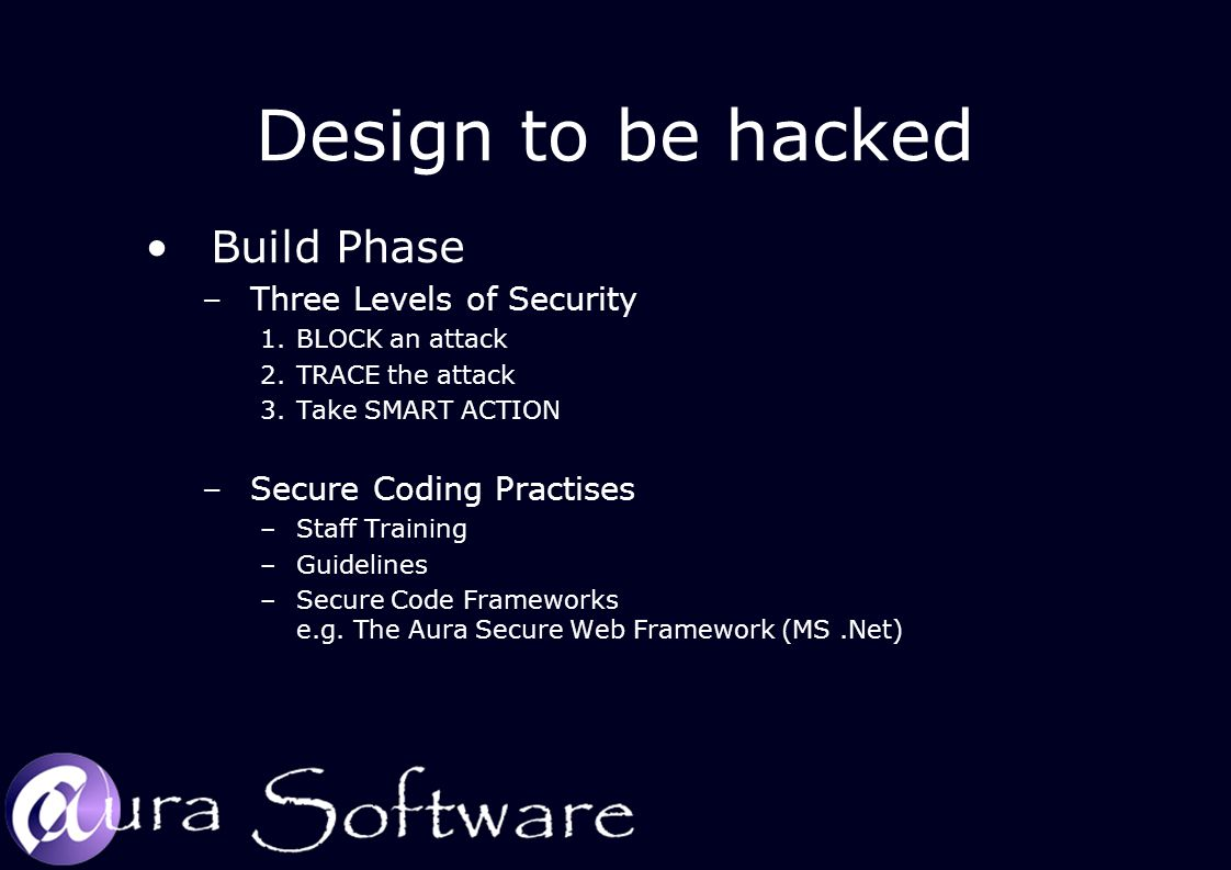 Design to be hacked Build Phase –Three Levels of Security 1.BLOCK an attack 2.TRACE the attack 3.Take SMART ACTION –Secure Coding Practises –Staff Training –Guidelines –Secure Code Frameworks e.g.