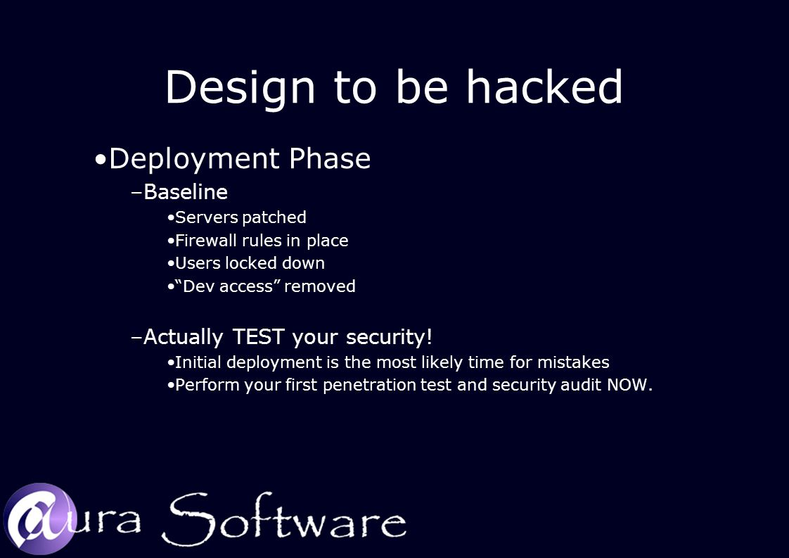 Design to be hacked Deployment Phase –Baseline Servers patched Firewall rules in place Users locked down Dev access removed –Actually TEST your security.